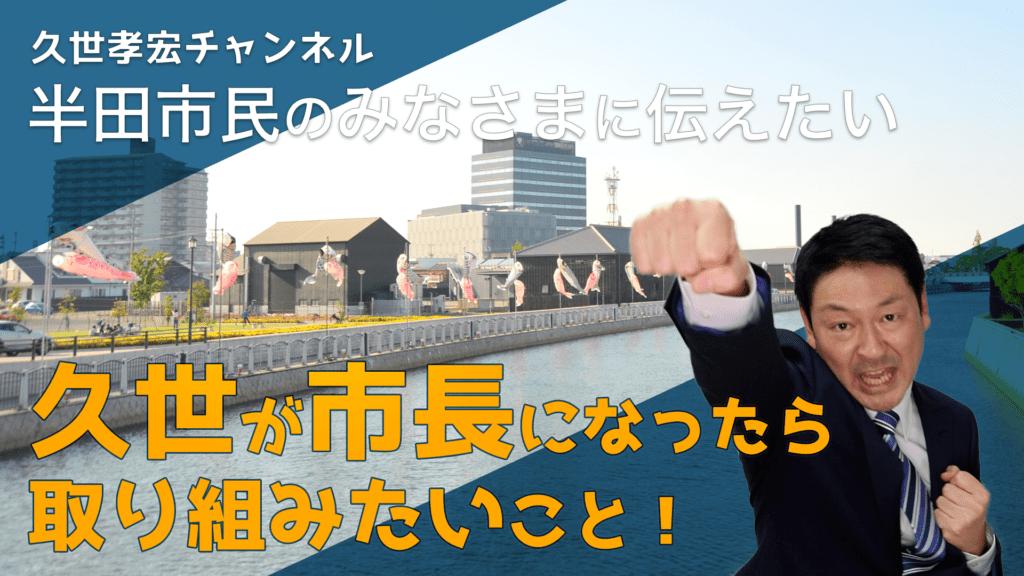 久世が市長になったら取り組みたいこと|元半田市議会議長 久世孝宏(たかひろ)|新しい歴史へ。いま半田イズムを。