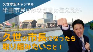 久世が市長になったら取り組みたいこと|半田市議会議員 久世孝宏(たかひろ)|新しい歴史へ。いま半田イズムを。