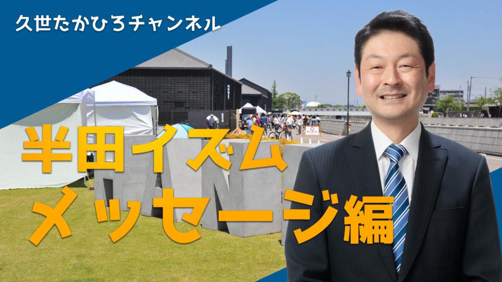 半田イズム「メッセージ編」動画公開しました|半田市長  久世孝宏(たかひろ)|2030年を見つめ、声を聴く