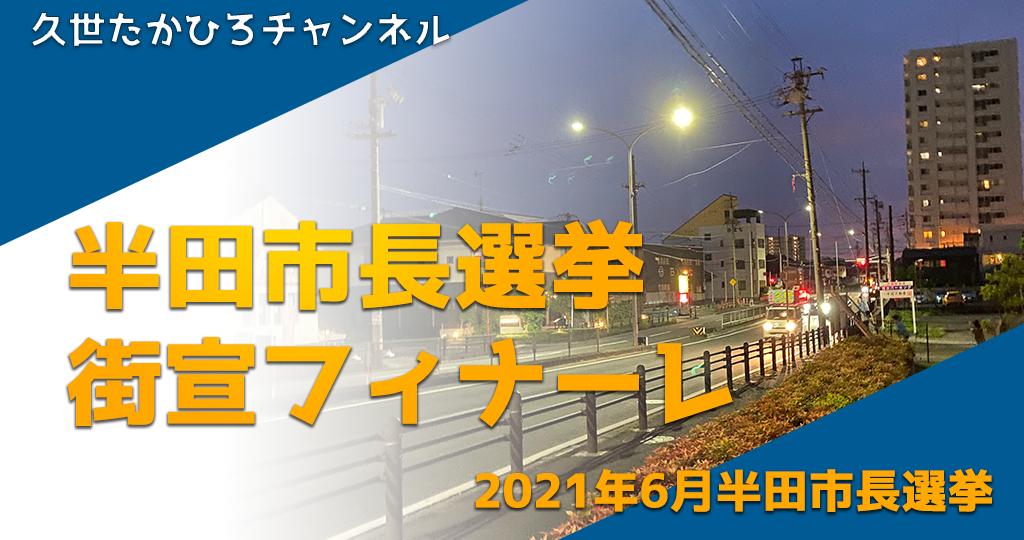 6月5日(土)半田市長選挙(最終日)街宣フィナーレ|半田市長  久世孝宏(たかひろ)|2030年を見つめ、声を聴く